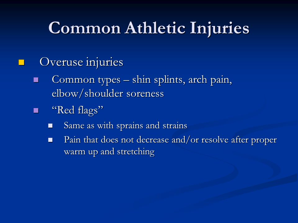 Common Athletic Injuries Overuse injuries Overuse injuries Common types – shin splints, arch pain, elbow/shoulder soreness Common types – shin splints, arch pain, elbow/shoulder soreness Red flags Red flags Same as with sprains and strains Same as with sprains and strains Pain that does not decrease and/or resolve after proper warm up and stretching Pain that does not decrease and/or resolve after proper warm up and stretching