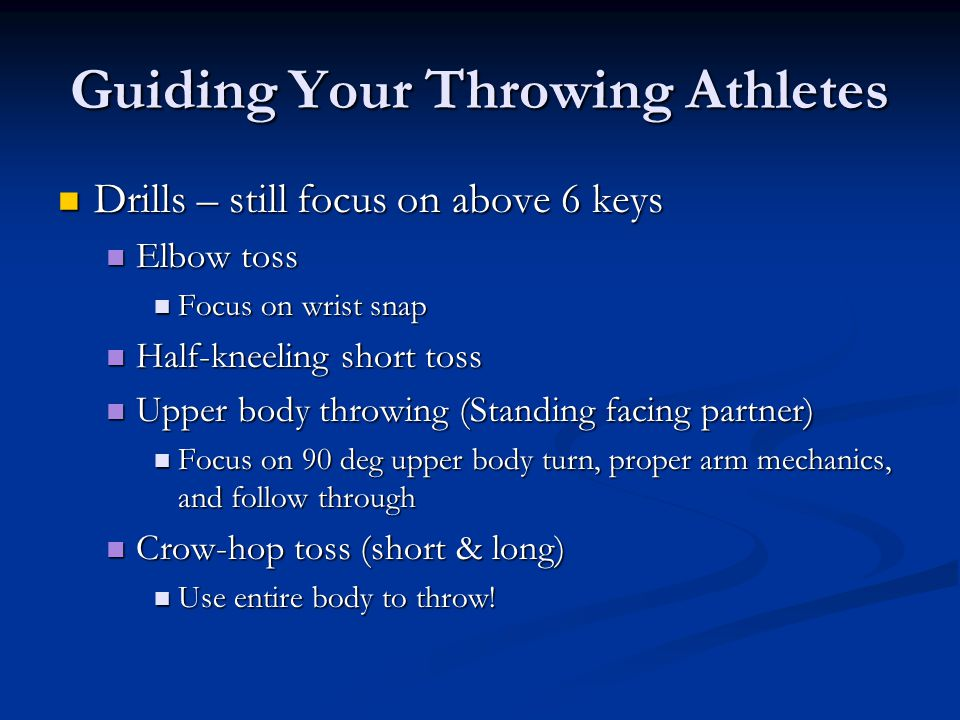 Guiding Your Throwing Athletes Drills – still focus on above 6 keys Drills – still focus on above 6 keys Elbow toss Elbow toss Focus on wrist snap Focus on wrist snap Half-kneeling short toss Half-kneeling short toss Upper body throwing (Standing facing partner) Upper body throwing (Standing facing partner) Focus on 90 deg upper body turn, proper arm mechanics, and follow through Focus on 90 deg upper body turn, proper arm mechanics, and follow through Crow-hop toss (short & long) Crow-hop toss (short & long) Use entire body to throw.