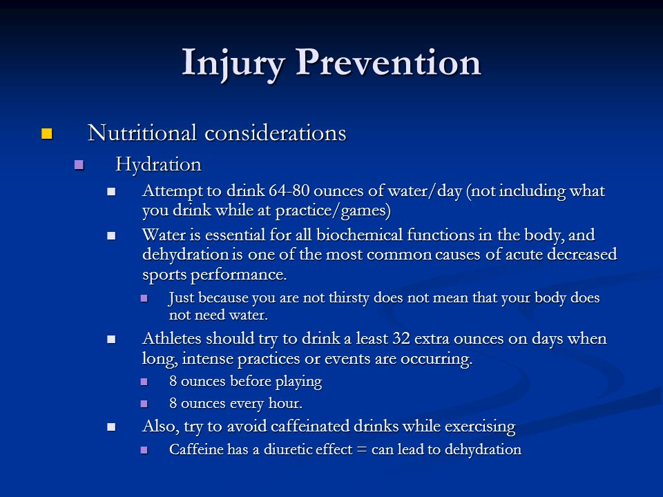 Injury Prevention Nutritional considerations Nutritional considerations Hydration Hydration Attempt to drink 64-80 ounces of water/day (not including what you drink while at practice/games) Attempt to drink 64-80 ounces of water/day (not including what you drink while at practice/games) Water is essential for all biochemical functions in the body, and dehydration is one of the most common causes of acute decreased sports performance.