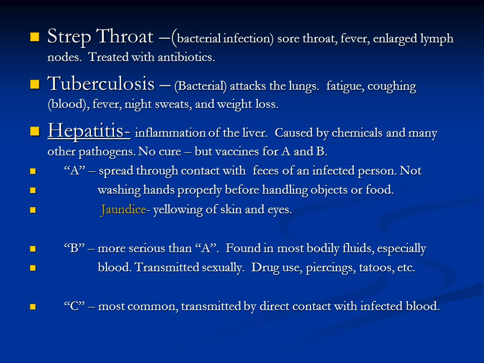 Strep Throat –( bacterial infection) sore throat, fever, enlarged lymph nodes. Treated with antibiotics. Strep Throat –( bacterial infection) sore thr