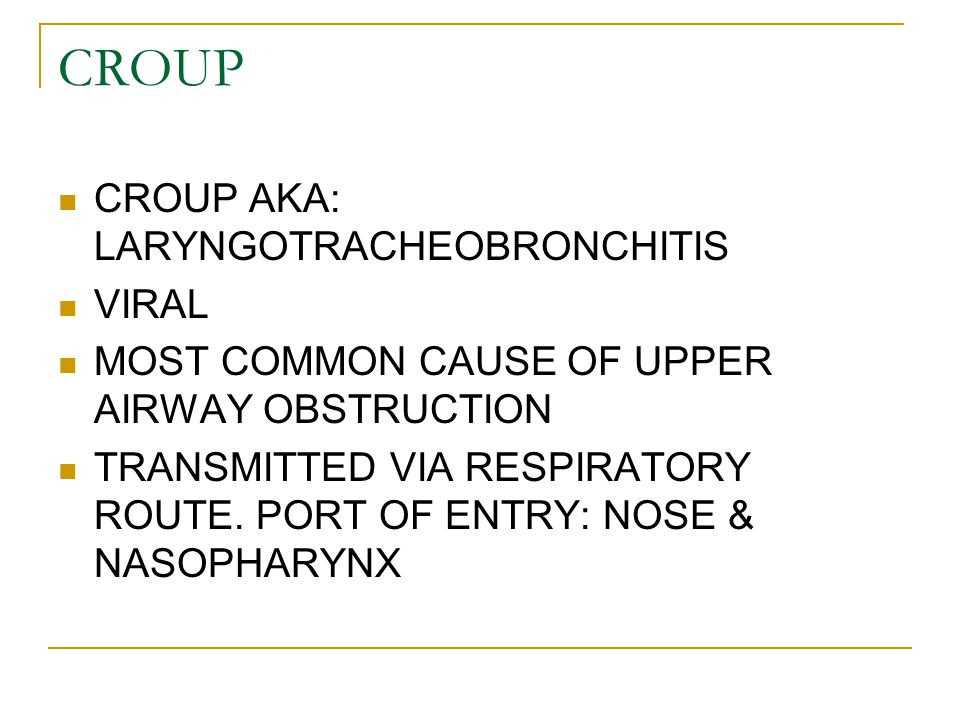 CROUP CROUP AKA: LARYNGOTRACHEOBRONCHITIS VIRAL MOST COMMON CAUSE OF UPPER AIRWAY OBSTRUCTION TRANSMITTED VIA RESPIRATORY ROUTE. PORT OF ENTRY: NOSE &
