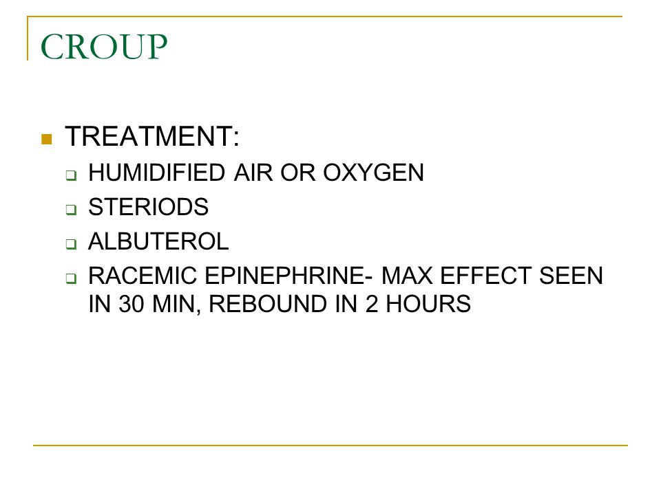CROUP TREATMENT:  HUMIDIFIED AIR OR OXYGEN  STERIODS  ALBUTEROL  RACEMIC EPINEPHRINE- MAX EFFECT SEEN IN 30 MIN, REBOUND IN 2 HOURS