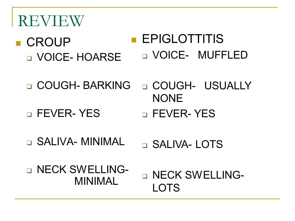 REVIEW CROUP  VOICE- HOARSE  COUGH- BARKING  FEVER- YES  SALIVA- MINIMAL  NECK SWELLING- MINIMAL EPIGLOTTITIS  VOICE- MUFFLED  COUGH- USUALLY N