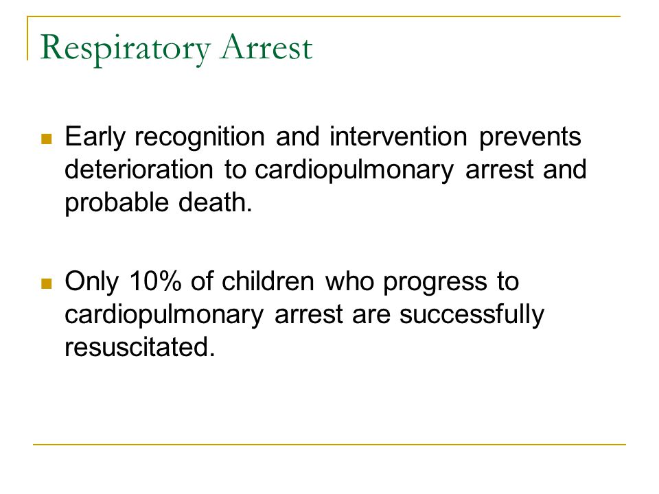 Respiratory Arrest Early recognition and intervention prevents deterioration to cardiopulmonary arrest and probable death. Only 10% of children who pr