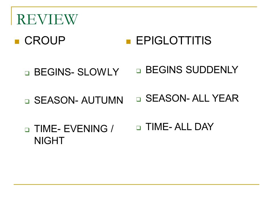 REVIEW CROUP  BEGINS- SLOWLY  SEASON- AUTUMN  TIME- EVENING / NIGHT EPIGLOTTITIS  BEGINS SUDDENLY  SEASON- ALL YEAR  TIME- ALL DAY