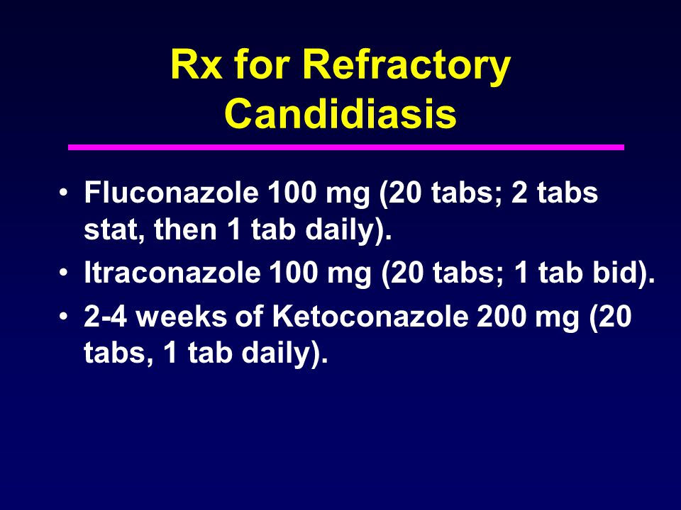 Rx for Refractory Candidiasis Fluconazole 100 mg (20 tabs; 2 tabs stat, then 1 tab daily). Itraconazole 100 mg (20 tabs; 1 tab bid). 2-4 weeks of Keto