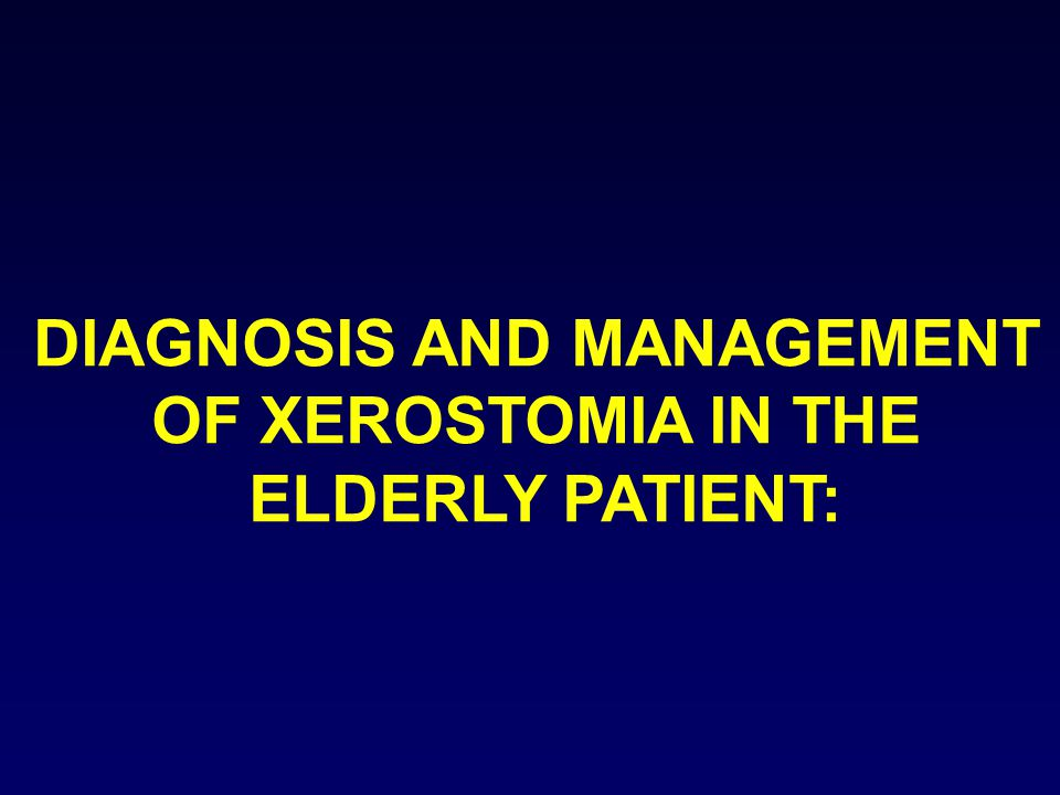 DIAGNOSIS AND MANAGEMENT OF XEROSTOMIA IN THE ELDERLY PATIENT: