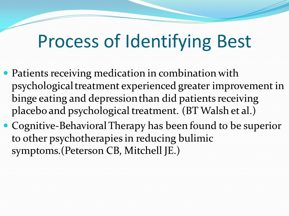 Process of Identifying Best Patients receiving medication in combination with psychological treatment experienced greater improvement in binge eating and depression than did patients receiving placebo and psychological treatment.