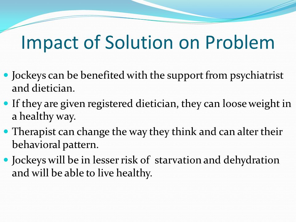 Impact of Solution on Problem Jockeys can be benefited with the support from psychiatrist and dietician.