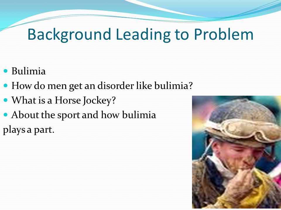 Background Leading to Problem Bulimia How do men get an disorder like bulimia.