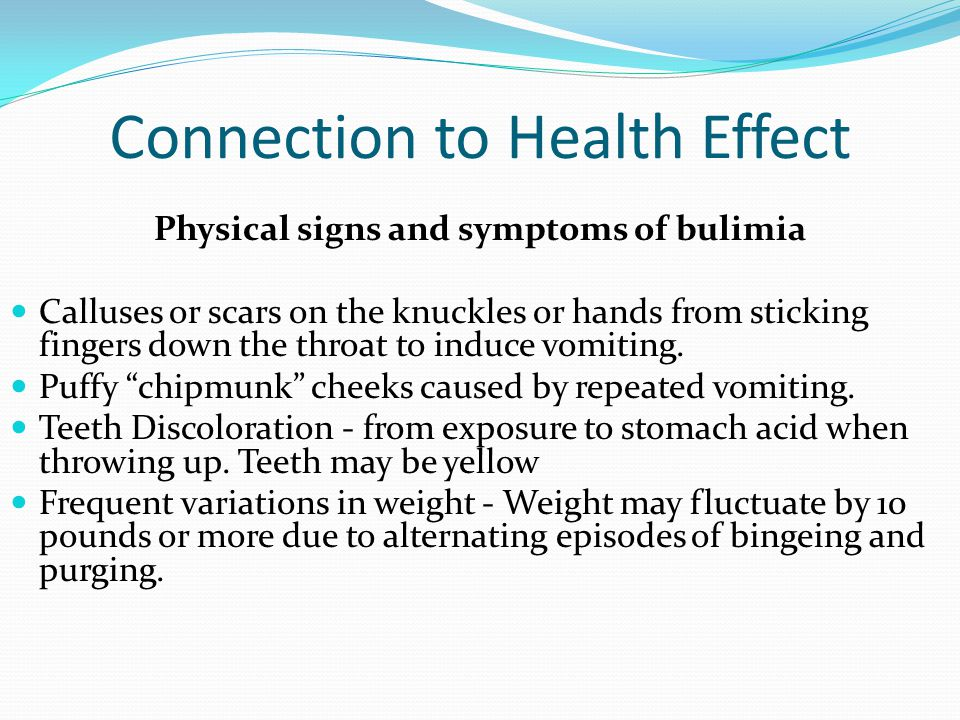 Connection to Health Effect Dehydration Weight gain Abdominal pain, bloating Swelling of the hands and feet Chronic sore throat, hoarseness Broken blood vessels in the eyes Swollen cheeks and salivary glands Weakness and dizziness Tooth decay and mouth sores Acid reflux or ulcers Ruptured stomach or esophagus Chronic constipation from laxative abuse