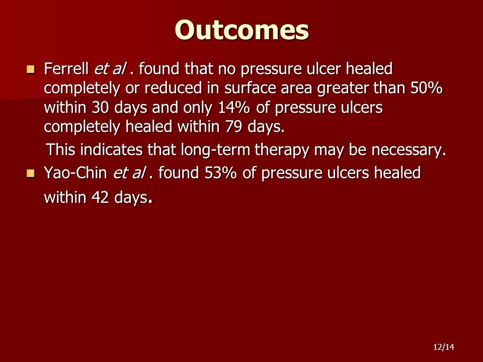 12/14 Outcomes Ferrell et al. found that no pressure ulcer healed completely or reduced in surface area greater than 50% within 30 days and only 14% o