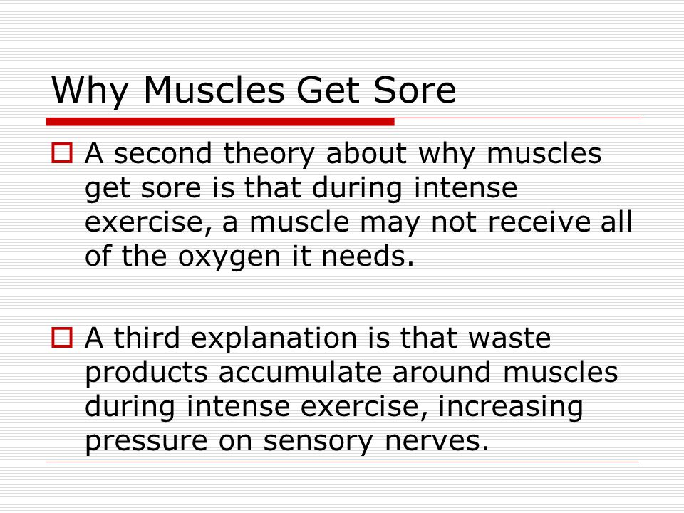 Why Muscles Get Sore  A second theory about why muscles get sore is that during intense exercise, a muscle may not receive all of the oxygen it needs
