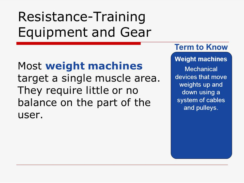 Resistance-Training Equipment and Gear Most weight machines target a single muscle area. They require little or no balance on the part of the user. We
