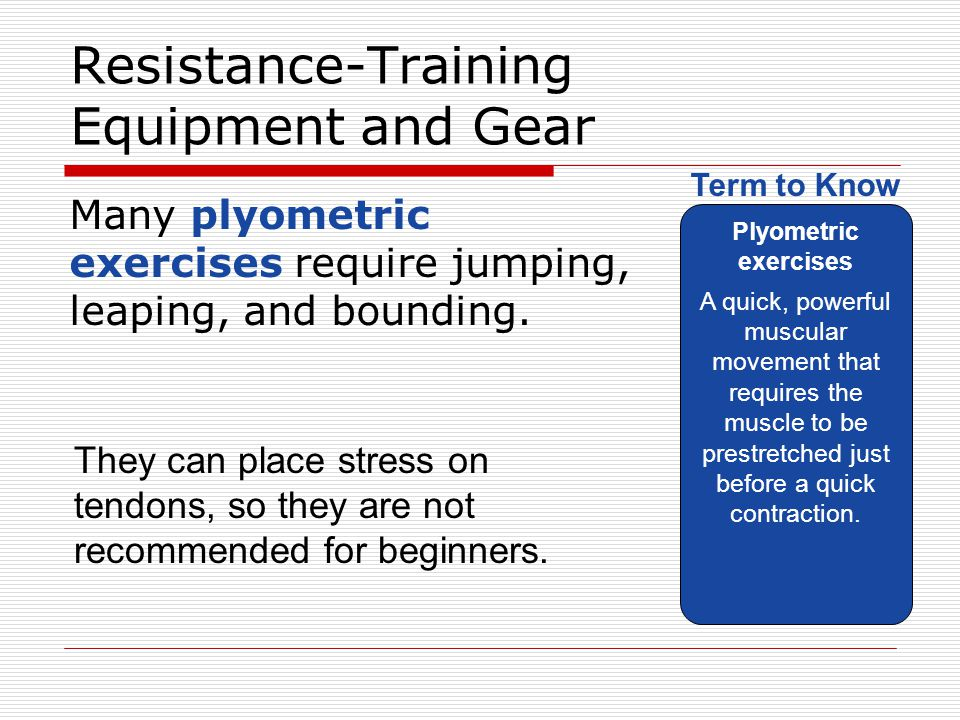 Resistance-Training Equipment and Gear Many plyometric exercises require jumping, leaping, and bounding. Plyometric exercises A quick, powerful muscul