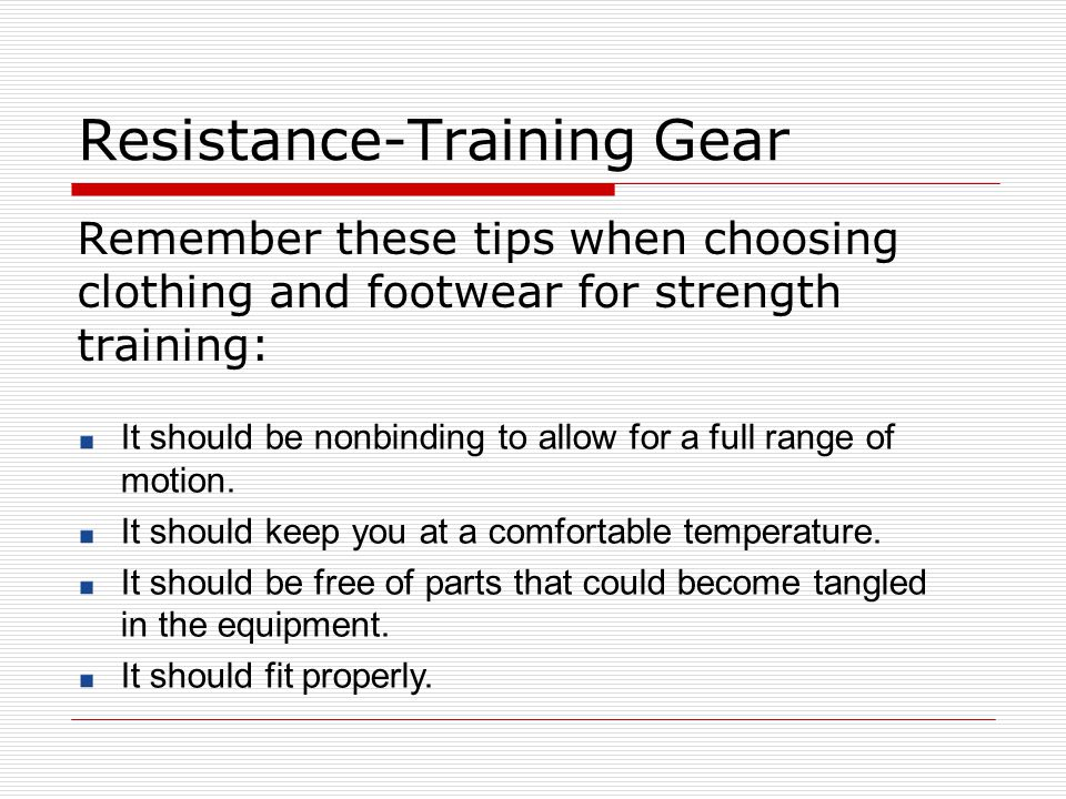 Resistance-Training Gear Remember these tips when choosing clothing and footwear for strength training: It should be nonbinding to allow for a full ra