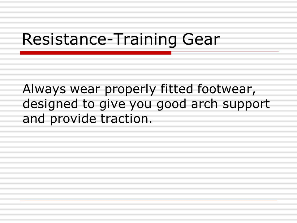 Resistance-Training Gear Always wear properly fitted footwear, designed to give you good arch support and provide traction.