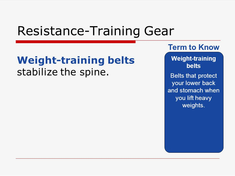 Resistance-Training Gear Weight-training belts stabilize the spine. Weight-training belts Belts that protect your lower back and stomach when you lift