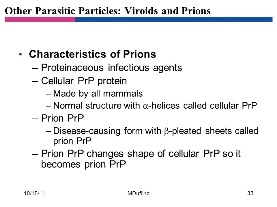 Other Parasitic Particles: Viroids and Prions Characteristics of Prions –Proteinaceous infectious agents –Cellular PrP protein –Made by all mammals –N