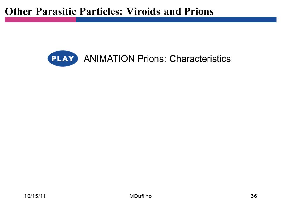 Other Parasitic Particles: Viroids and Prions ANIMATION Prions: Characteristics 10/15/11MDufilho36