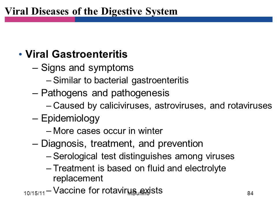 Viral Diseases of the Digestive System Viral Gastroenteritis –Signs and symptoms –Similar to bacterial gastroenteritis –Pathogens and pathogenesis –Caused by caliciviruses, astroviruses, and rotaviruses –Epidemiology –More cases occur in winter –Diagnosis, treatment, and prevention –Serological test distinguishes among viruses –Treatment is based on fluid and electrolyte replacement –Vaccine for rotavirus exists 10/15/1184MDufilho