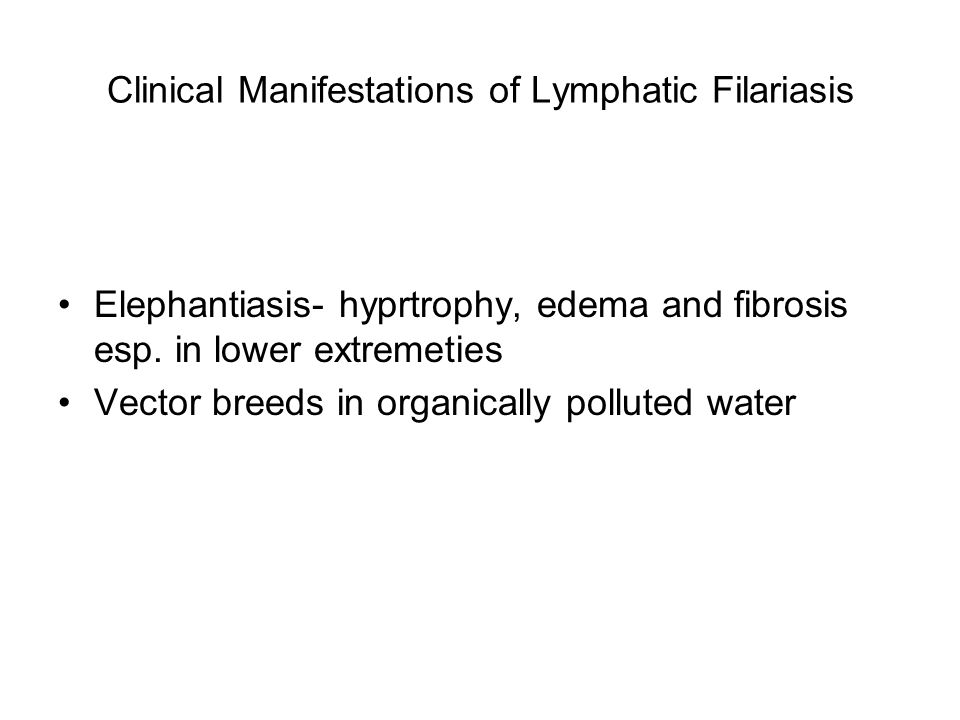 Clinical Manifestations of Lymphatic Filariasis Elephantiasis- hyprtrophy, edema and fibrosis esp.