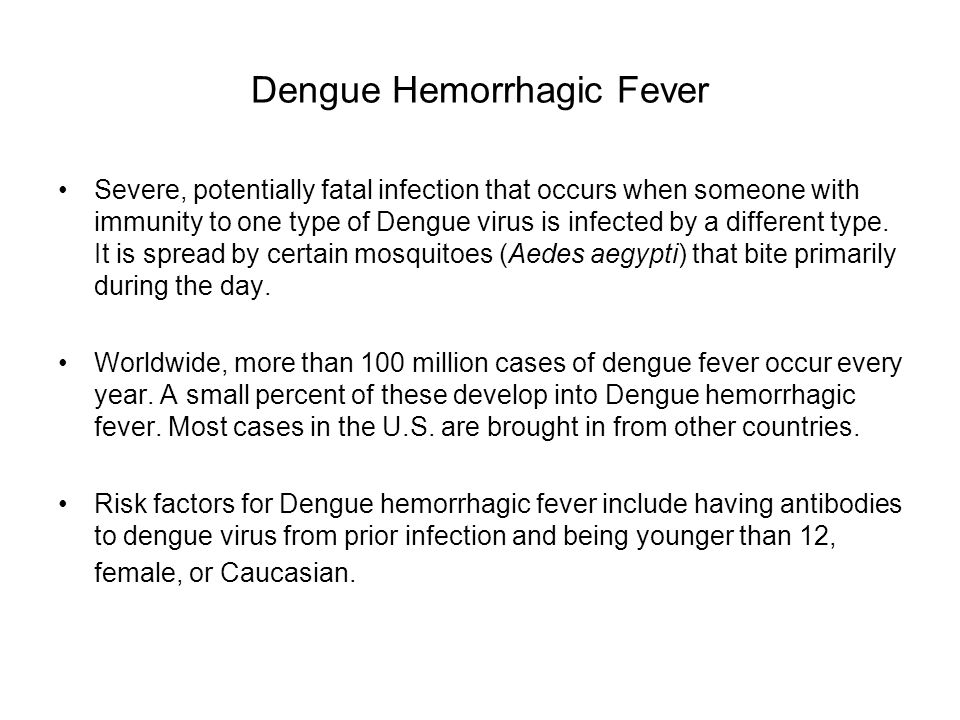 Dengue Hemorrhagic Fever Severe, potentially fatal infection that occurs when someone with immunity to one type of Dengue virus is infected by a different type.