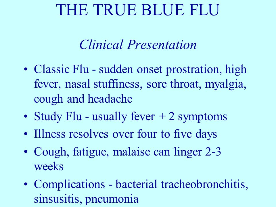THE TRUE BLUE FLU Clinical Presentation Classic Flu - sudden onset prostration, high fever, nasal stuffiness, sore throat, myalgia, cough and headache