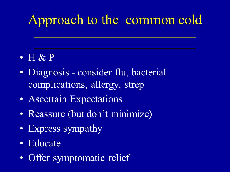 Approach to the common cold ____________________________________ ____________________________________ H & P Diagnosis - consider flu, bacterial complications, allergy, strep Ascertain Expectations Reassure (but don't minimize) Express sympathy Educate Offer symptomatic relief