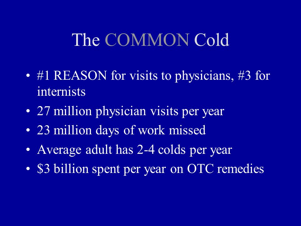 The COMMON Cold #1 REASON for visits to physicians, #3 for internists 27 million physician visits per year 23 million days of work missed Average adult has 2-4 colds per year $3 billion spent per year on OTC remedies