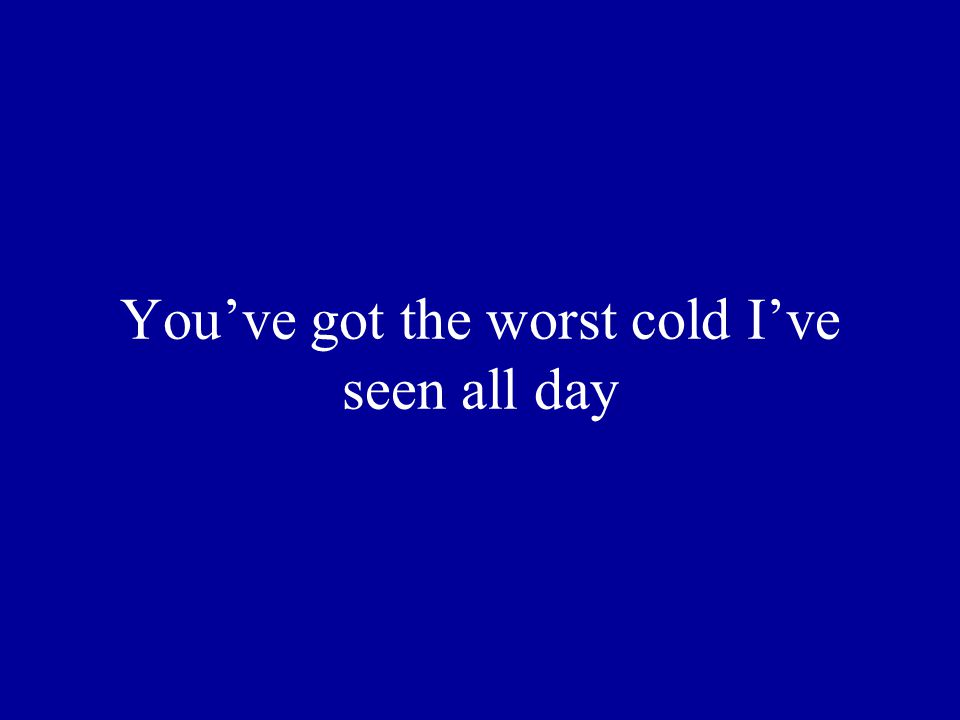 You've got the worst cold I've seen all day