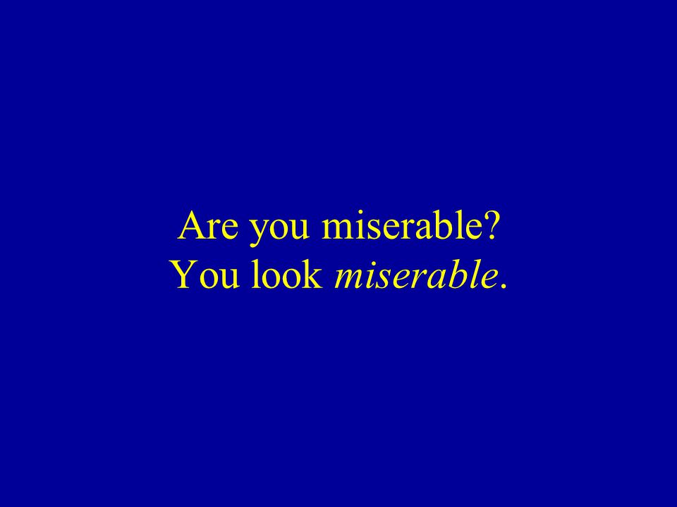 Are you miserable? You look miserable.