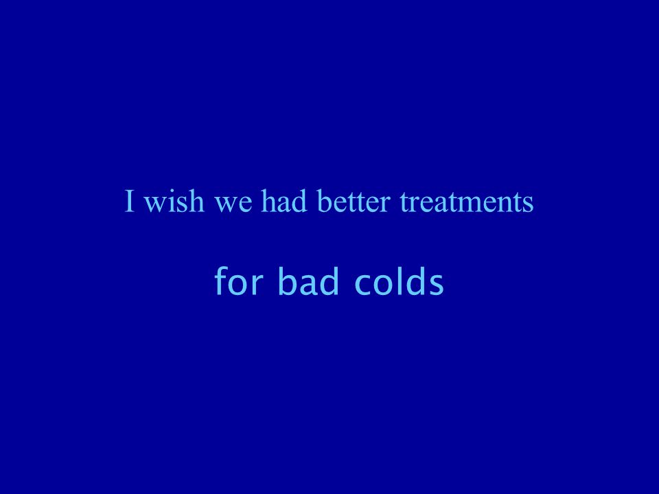 I wish we had better treatments for bad colds