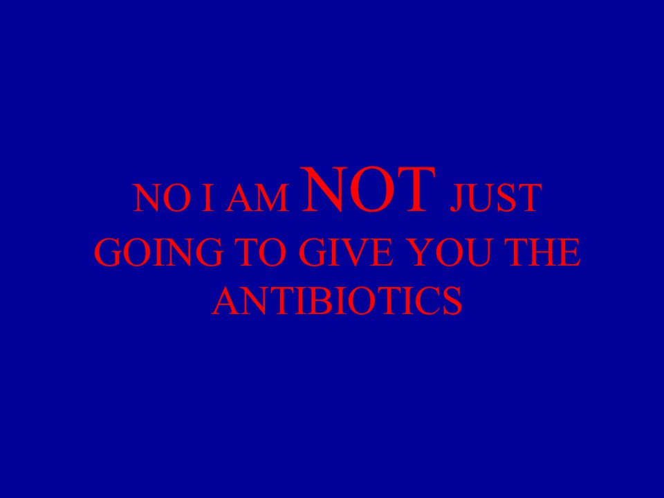 NO I AM NOT JUST GOING TO GIVE YOU THE ANTIBIOTICS