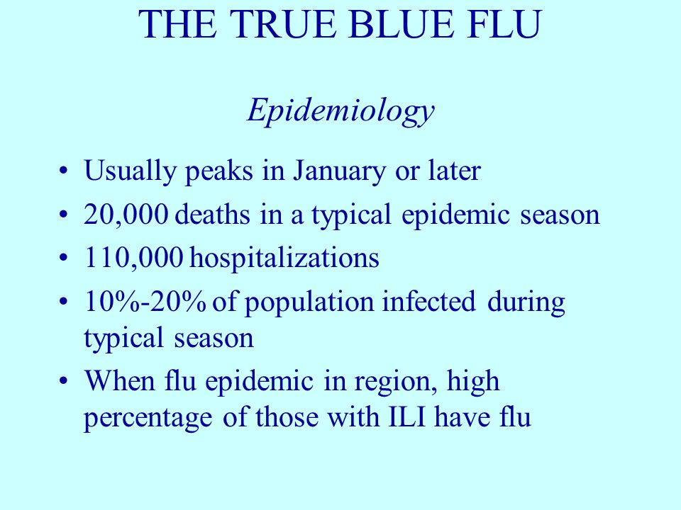 THE TRUE BLUE FLU Epidemiology Usually peaks in January or later 20,000 deaths in a typical epidemic season 110,000 hospitalizations 10%-20% of popula