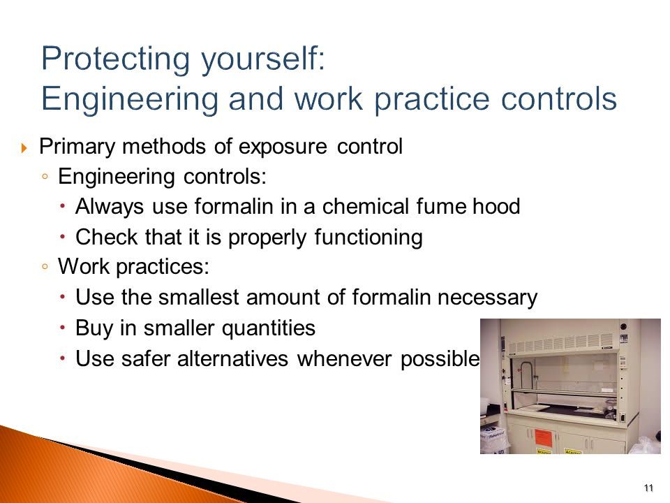  Primary methods of exposure control ◦ Engineering controls:  Always use formalin in a chemical fume hood  Check that it is properly functioning ◦ Work practices:  Use the smallest amount of formalin necessary  Buy in smaller quantities  Use safer alternatives whenever possible 11