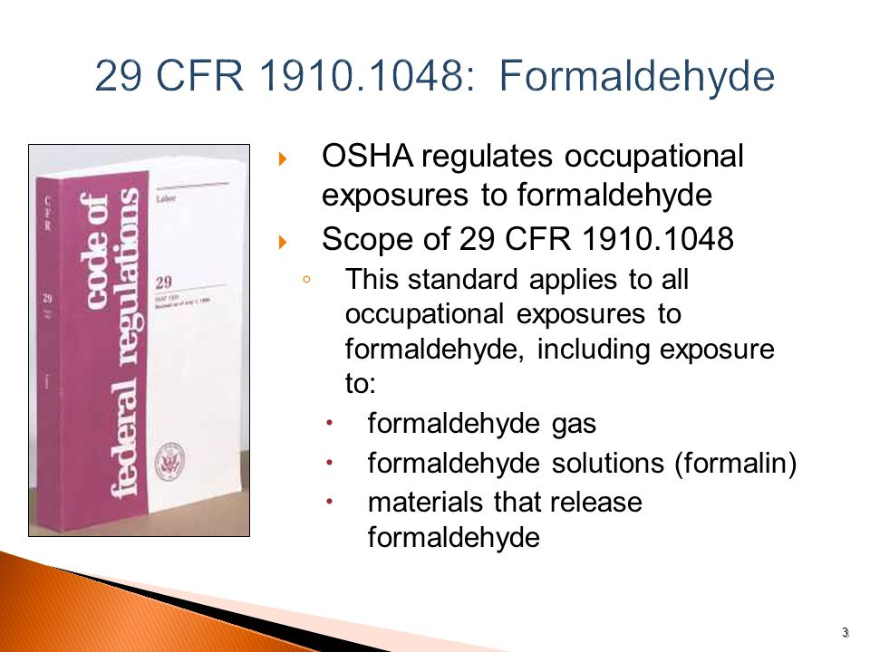  OSHA regulates occupational exposures to formaldehyde  Scope of 29 CFR ◦ This standard applies to all occupational exposures to formaldehyde, including exposure to:  formaldehyde gas  formaldehyde solutions (formalin)  materials that release formaldehyde 3
