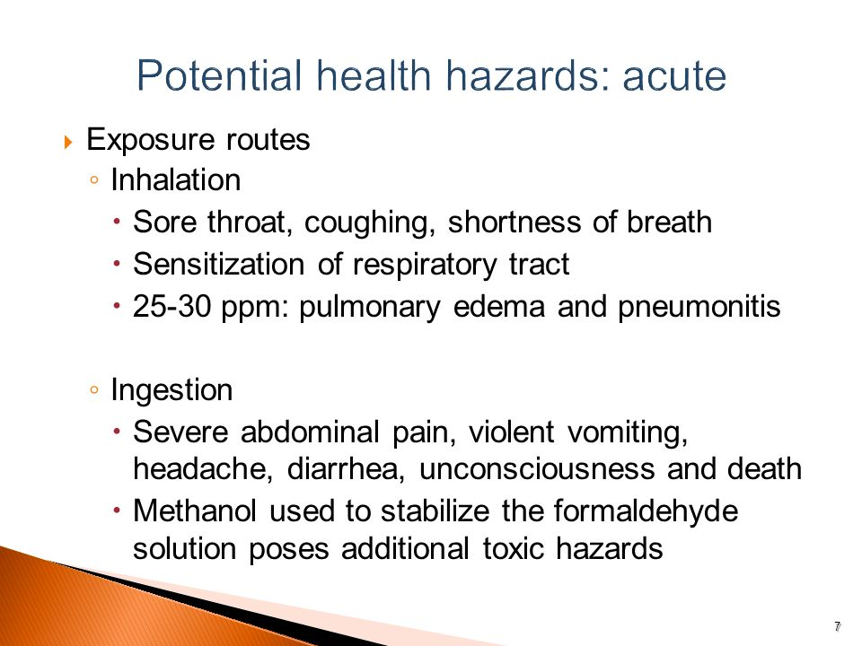  Exposure routes ◦ Inhalation  Sore throat, coughing, shortness of breath  Sensitization of respiratory tract  ppm: pulmonary edema and pneumonitis ◦ Ingestion  Severe abdominal pain, violent vomiting, headache, diarrhea, unconsciousness and death  Methanol used to stabilize the formaldehyde solution poses additional toxic hazards 7