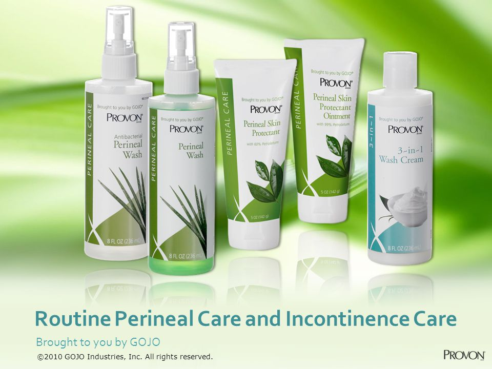 Brought to you by GOJO Routine Perineal Care and Incontinence Care ©2010 GOJO Industries, Inc. All rights reserved.
