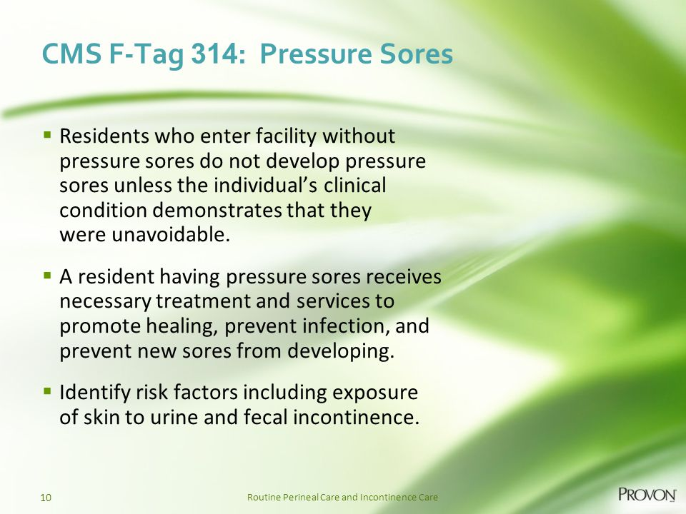 Routine Perineal Care and Incontinence Care CMS F-Tag 314 : Pressure Sores  Residents who enter facility without pressure sores do not develop pressu