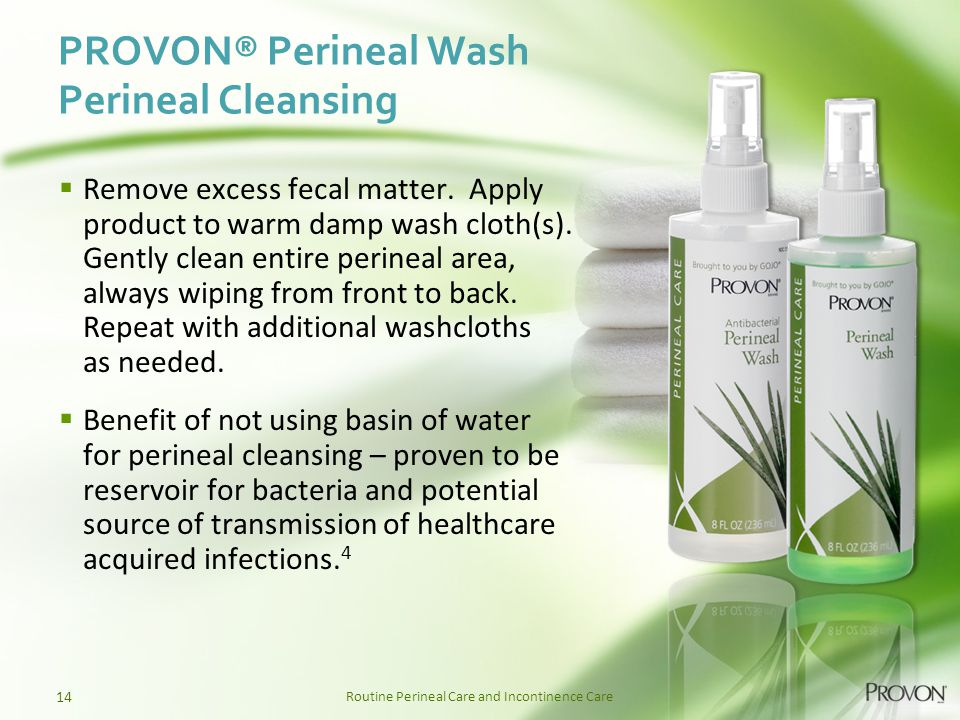 Routine Perineal Care and Incontinence Care PROVON® Perineal Wash Perineal Cleansing 14  Remove excess fecal matter. Apply product to warm damp wash