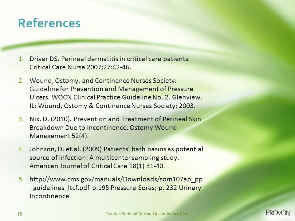 Routine Perineal Care and Incontinence Care References 1.Driver DS. Perineal dermatitis in critical care patients. Critical Care Nurse 2007;27:42-46.