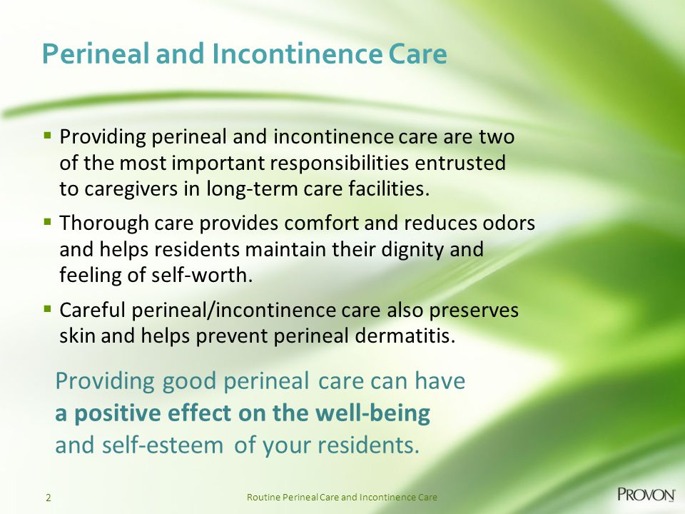 Routine Perineal Care and Incontinence Care Perineal and Incontinence Care  Providing perineal and incontinence care are two of the most important re
