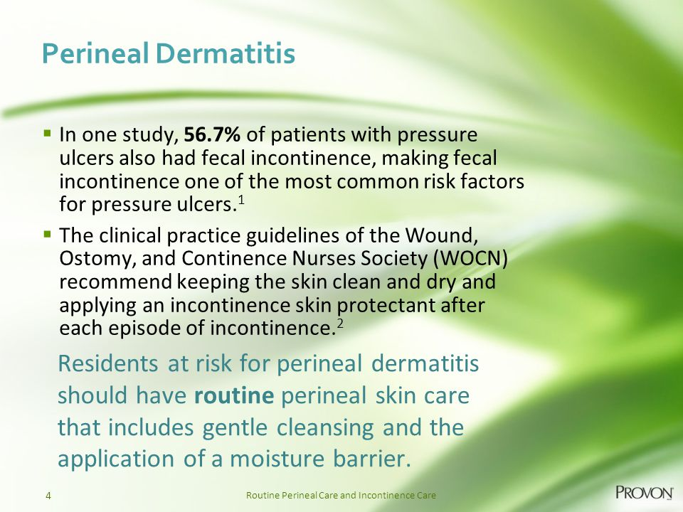 Routine Perineal Care and Incontinence Care Perineal Dermatitis  In one study, 56.7% of patients with pressure ulcers also had fecal incontinence, ma