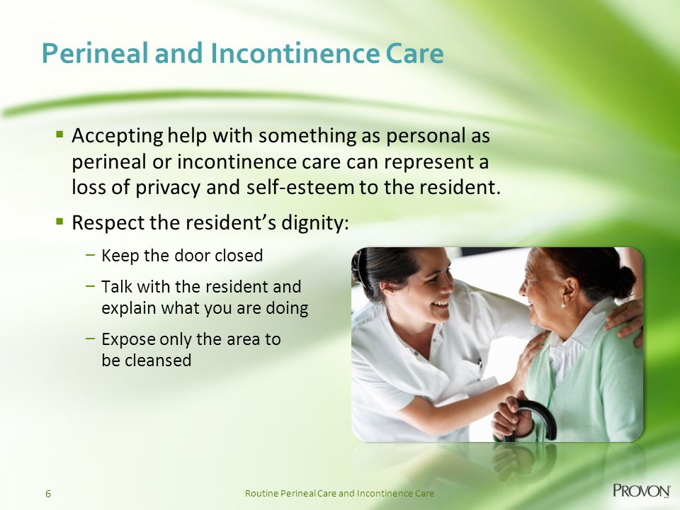 Routine Perineal Care and Incontinence Care Perineal and Incontinence Care  Accepting help with something as personal as perineal or incontinence care can represent a loss of privacy and self-esteem to the resident.