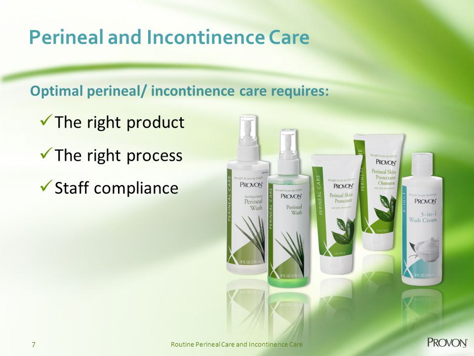 Routine Perineal Care and Incontinence Care Optimal perineal/ incontinence care requires: The right product The right process Staff compliance Perineal and Incontinence Care 7