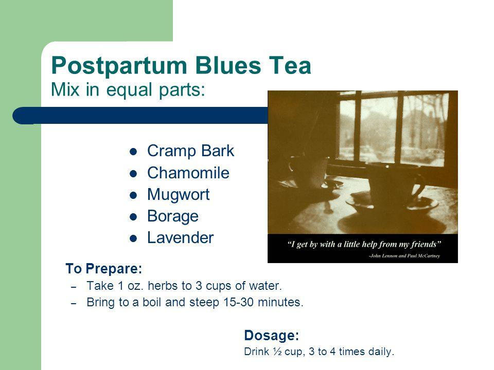 Postpartum Blues Tea Mix in equal parts: Cramp Bark Chamomile Mugwort Borage Lavender To Prepare: – Take 1 oz.