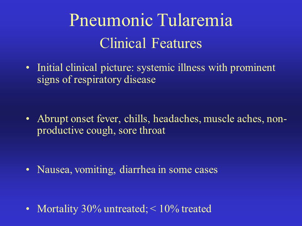 Pneumonic Tularemia Clinical Features Initial clinical picture: systemic illness with prominent signs of respiratory disease Abrupt onset fever, chill