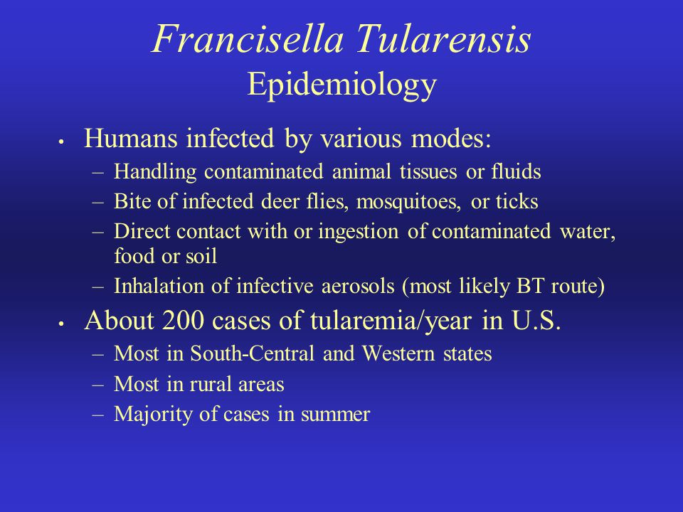 Francisella Tularensis Epidemiology Humans infected by various modes: –Handling contaminated animal tissues or fluids –Bite of infected deer flies, mo