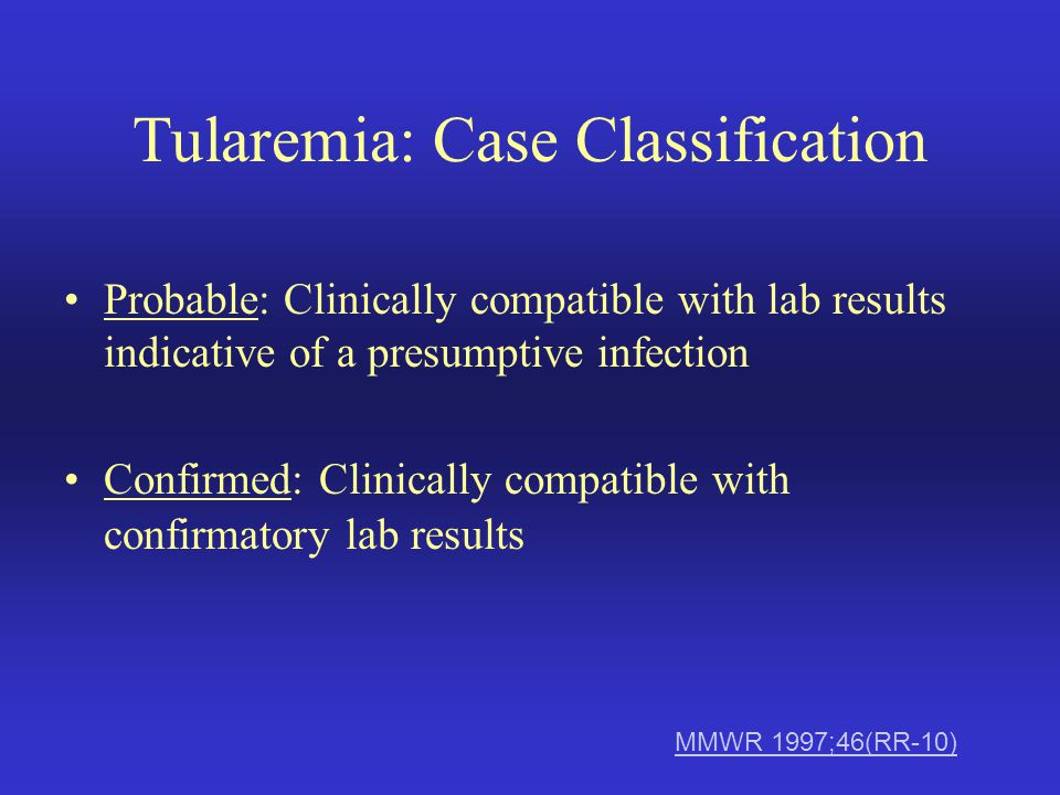Tularemia: Case Classification Probable: Clinically compatible with lab results indicative of a presumptive infection Confirmed: Clinically compatible